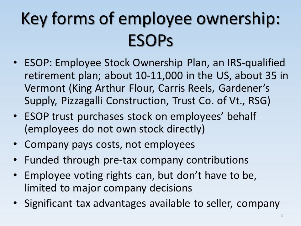 Key forms of employee ownership: ESOPs ESOP: Employee Stock Ownership Plan, an IRS-qualified retirement plan; about 10-11,000 in the US, about 35 in V