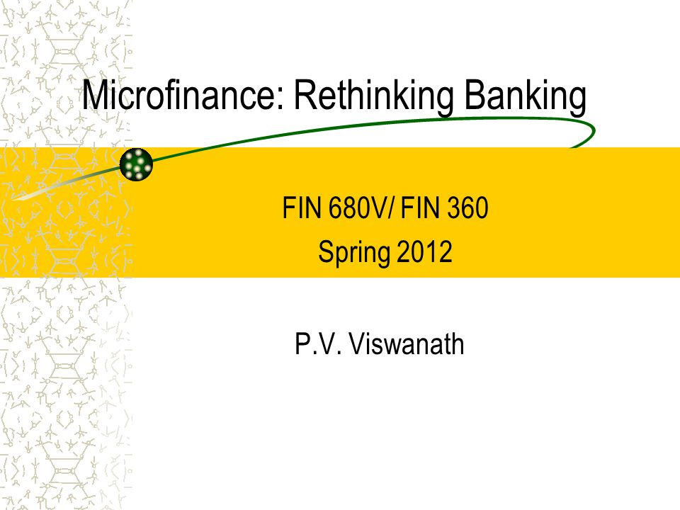 Microfinance: Rethinking Banking P.V. Viswanath FIN 680V/ FIN 360 Spring 2012