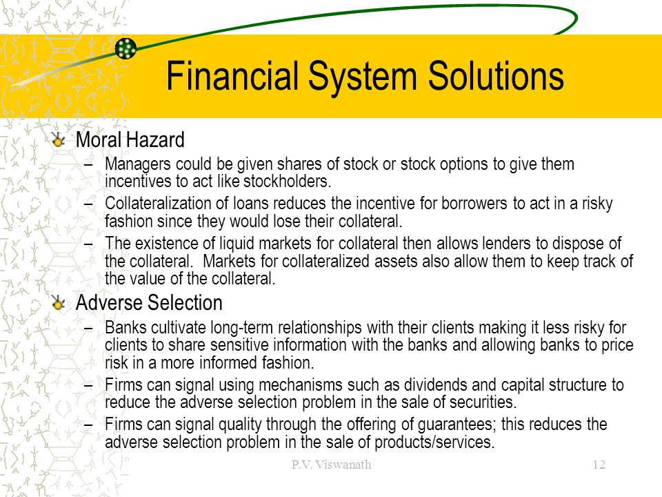 P.V. Viswanath12 Financial System Solutions Moral Hazard –Managers could be given shares of stock or stock options to give them incentives to act like
