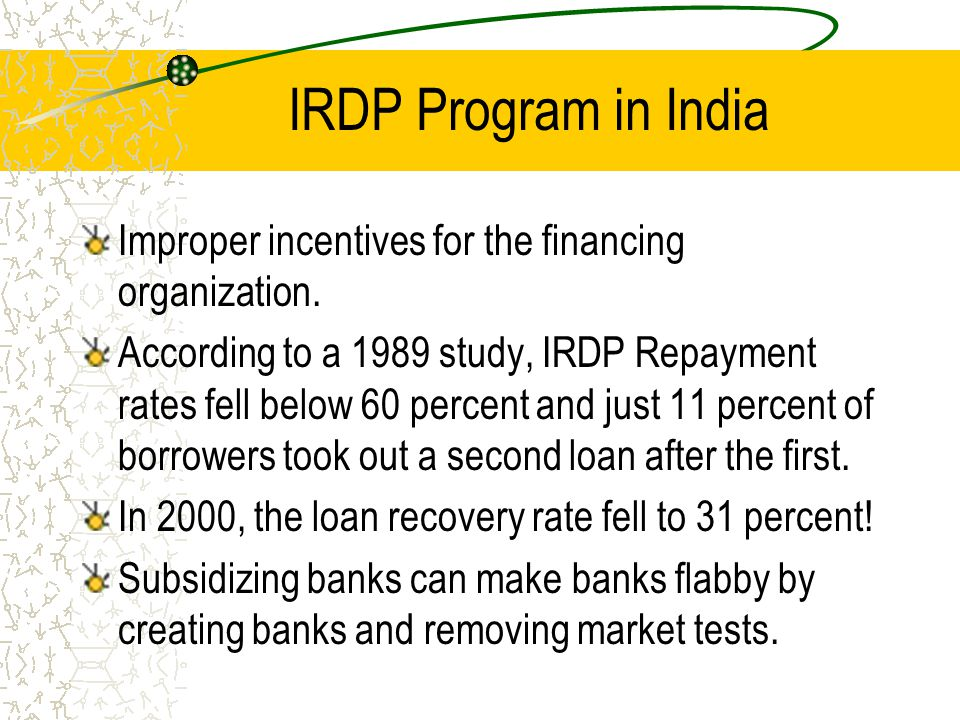 IRDP Program in India Improper incentives for the financing organization. According to a 1989 study, IRDP Repayment rates fell below 60 percent and ju