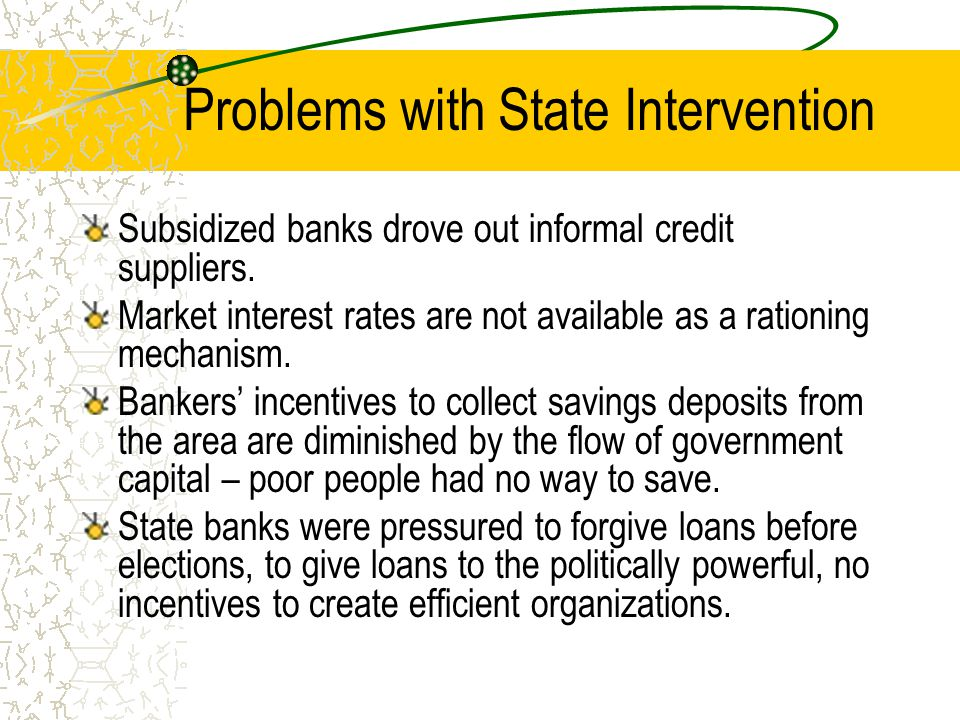 Problems with State Intervention Subsidized banks drove out informal credit suppliers. Market interest rates are not available as a rationing mechanis