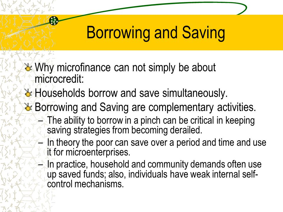 Borrowing and Saving Why microfinance can not simply be about microcredit: Households borrow and save simultaneously. Borrowing and Saving are complem