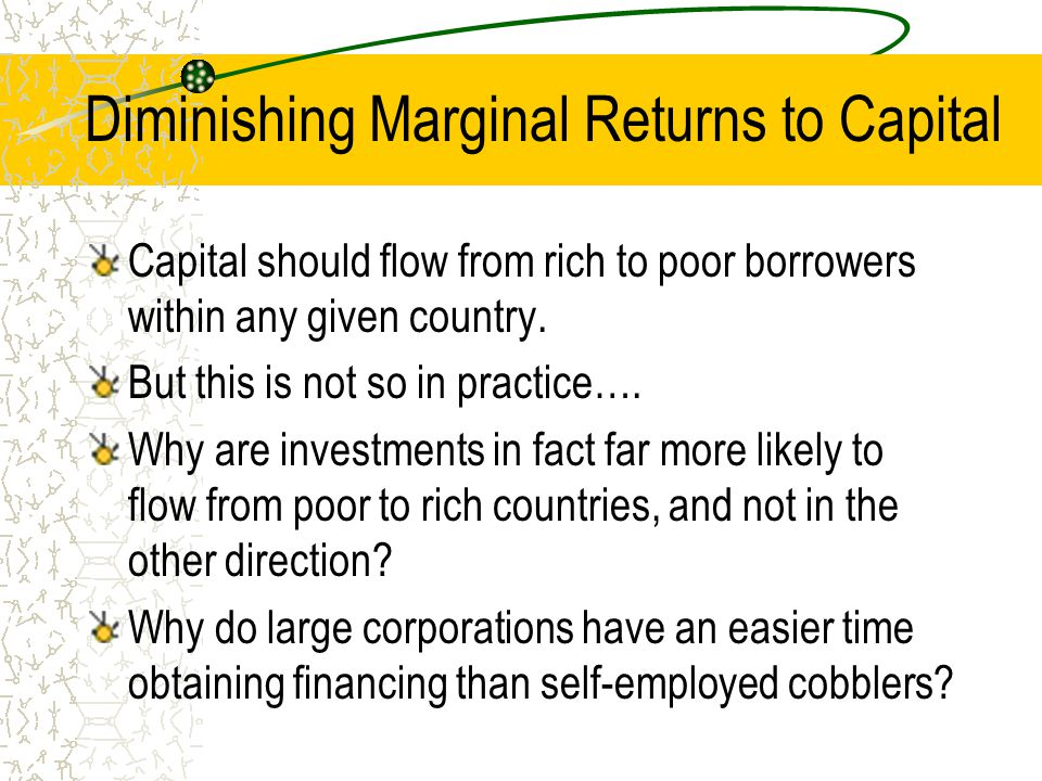 Diminishing Marginal Returns to Capital Capital should flow from rich to poor borrowers within any given country. But this is not so in practice…. Why