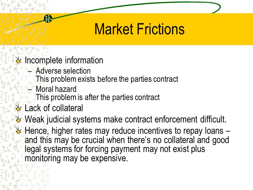 Market Frictions Incomplete information –Adverse selection This problem exists before the parties contract –Moral hazard This problem is after the par