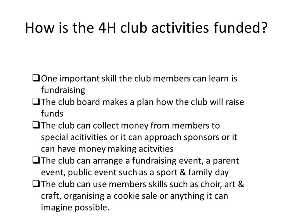How is the 4H club activities funded? One important skill the club members can learn is fundraising The club board makes a plan how the club will rais