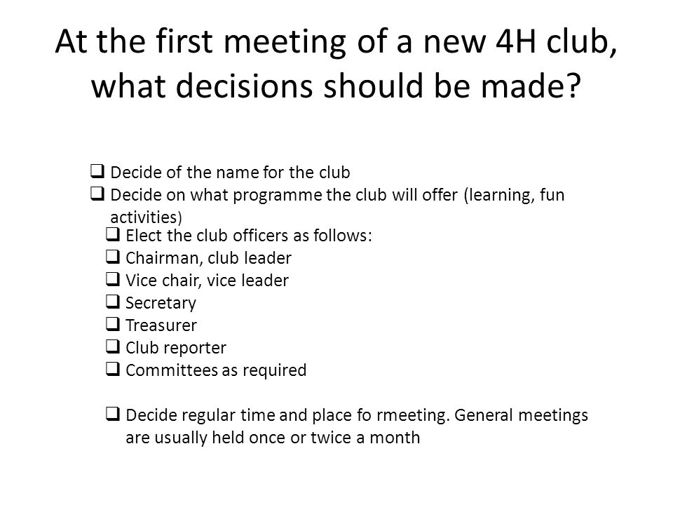 At the first meeting of a new 4H club, what decisions should be made? Decide of the name for the club Decide on what programme the club will offer (le