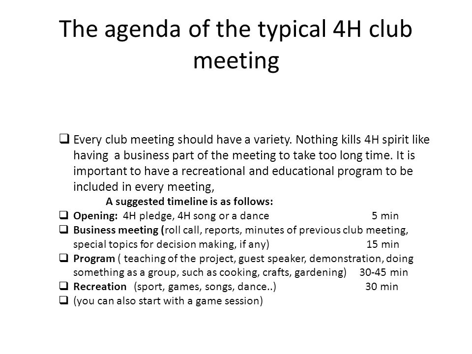 The agenda of the typical 4H club meeting Every club meeting should have a variety. Nothing kills 4H spirit like having a business part of the meeting