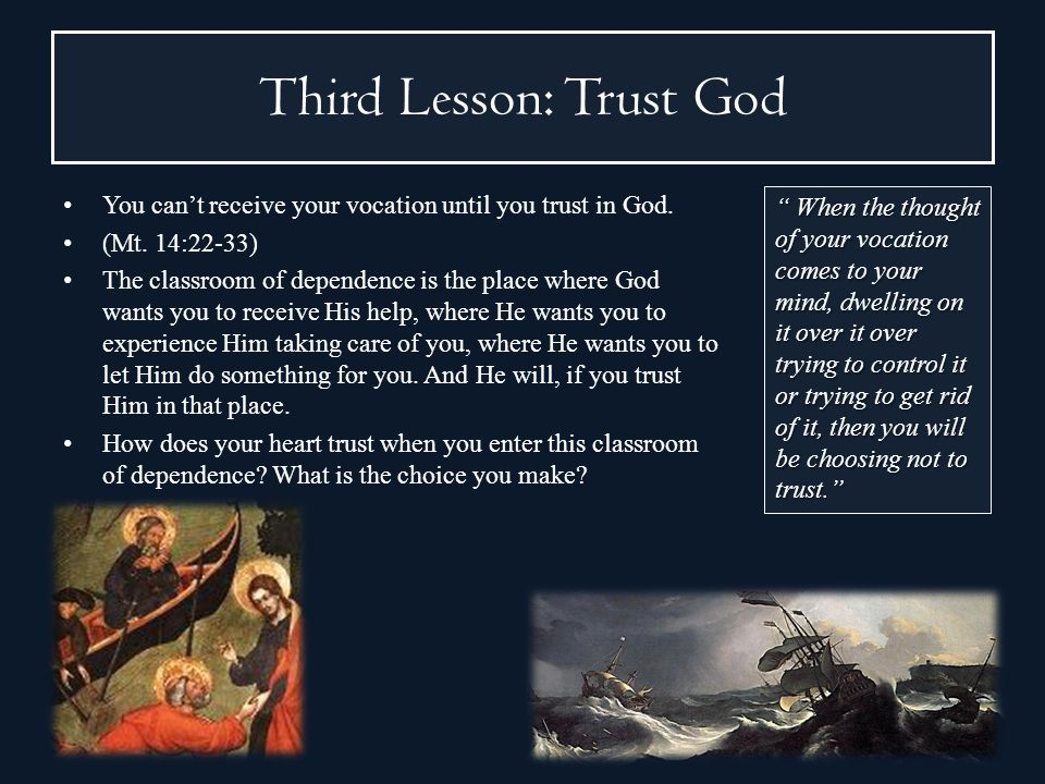 Third Lesson: Trust God You cant receive your vocation until you trust in God. (Mt. 14:22-33) The classroom of dependence is the place where God wants