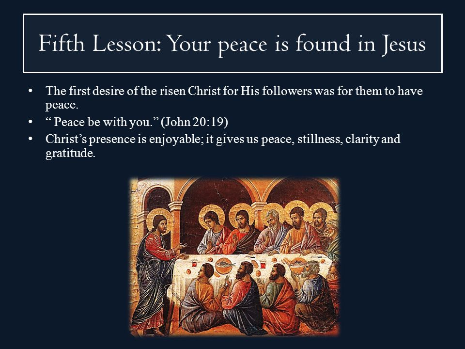 Fifth Lesson: Your peace is found in Jesus The first desire of the risen Christ for His followers was for them to have peace. Peace be with you. (John