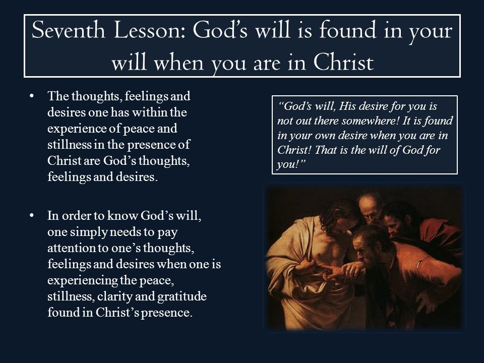 Seventh Lesson: Gods will is found in your will when you are in Christ The thoughts, feelings and desires one has within the experience of peace and s