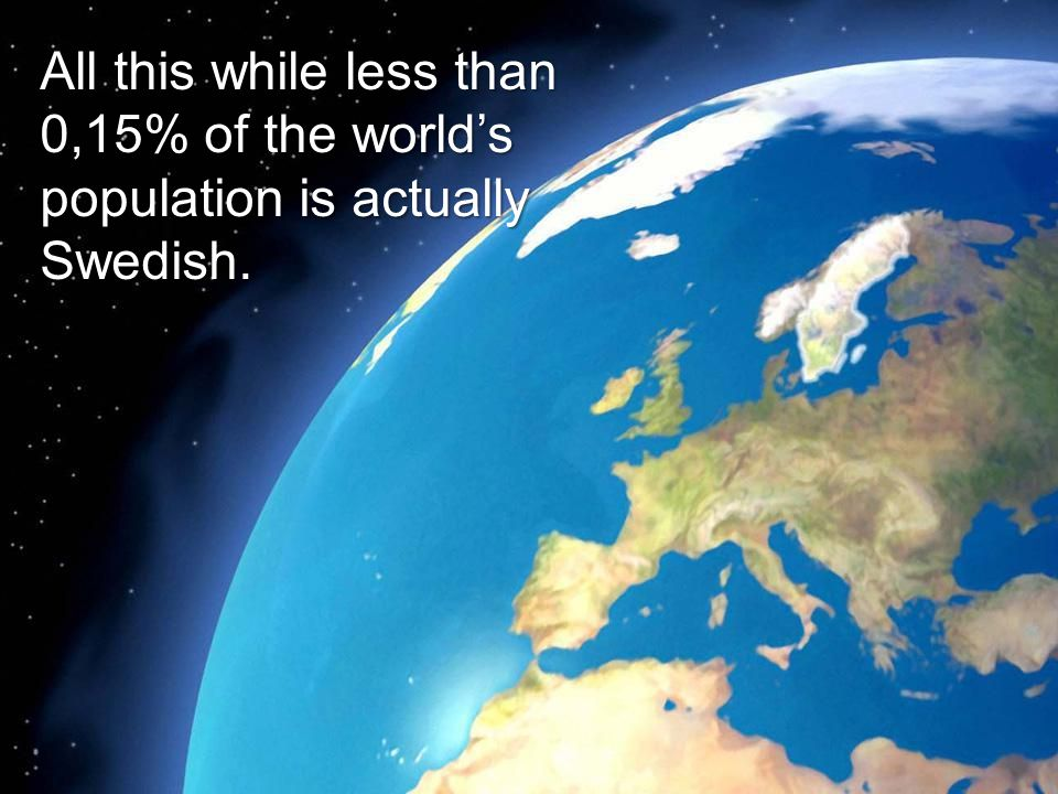 All this while less than 0,15% of the worlds population is actually Swedish.