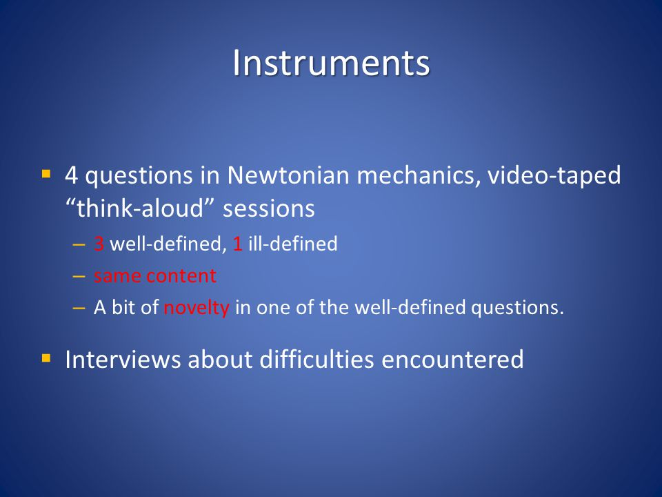 Instruments 4 questions in Newtonian mechanics, video-taped think-aloud sessions – 3 well-defined, 1 ill-defined – same content – A bit of novelty in
