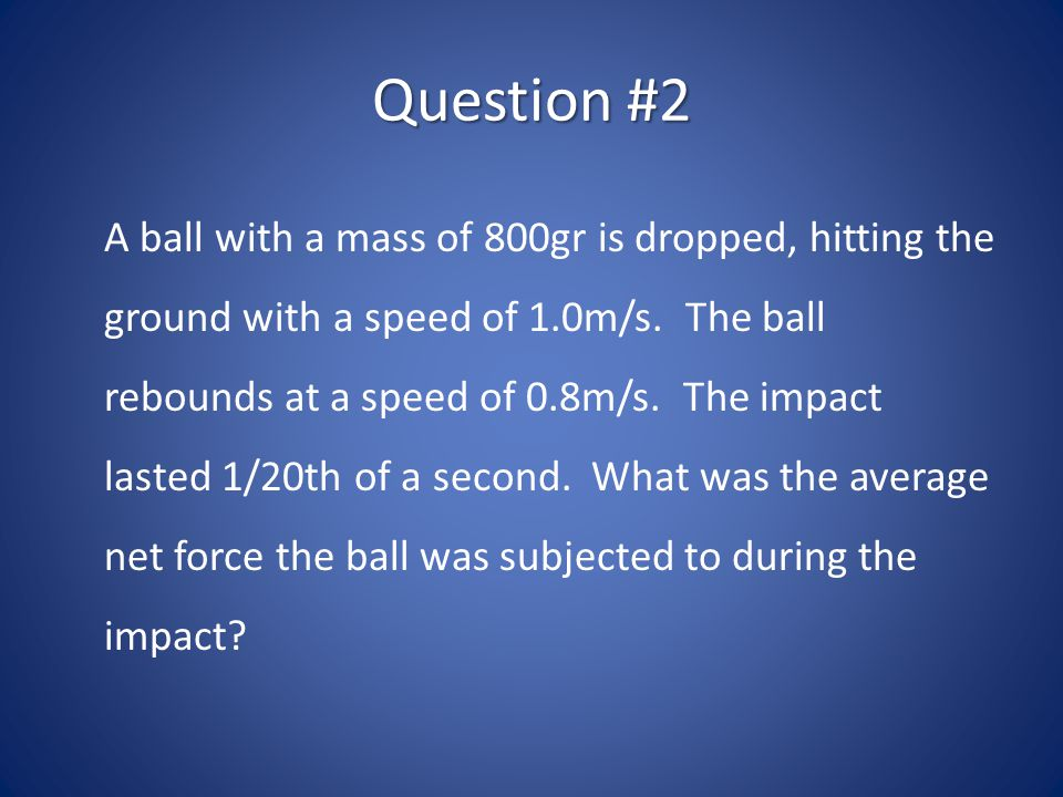 Question #2 A ball with a mass of 800gr is dropped, hitting the ground with a speed of 1.0m/s. The ball rebounds at a speed of 0.8m/s. The impact last