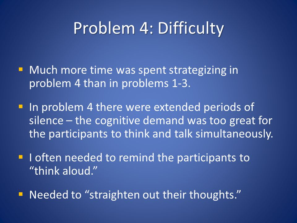 Problem 4: Difficulty Much more time was spent strategizing in problem 4 than in problems 1-3. In problem 4 there were extended periods of silence – t