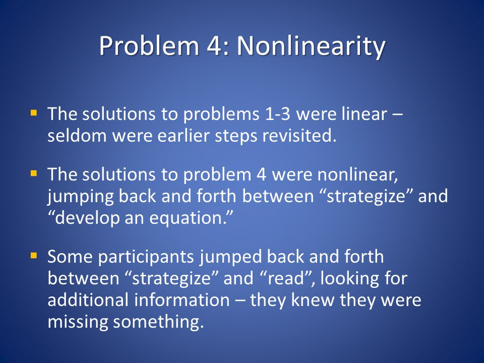 Problem 4: Nonlinearity The solutions to problems 1-3 were linear – seldom were earlier steps revisited. The solutions to problem 4 were nonlinear, ju