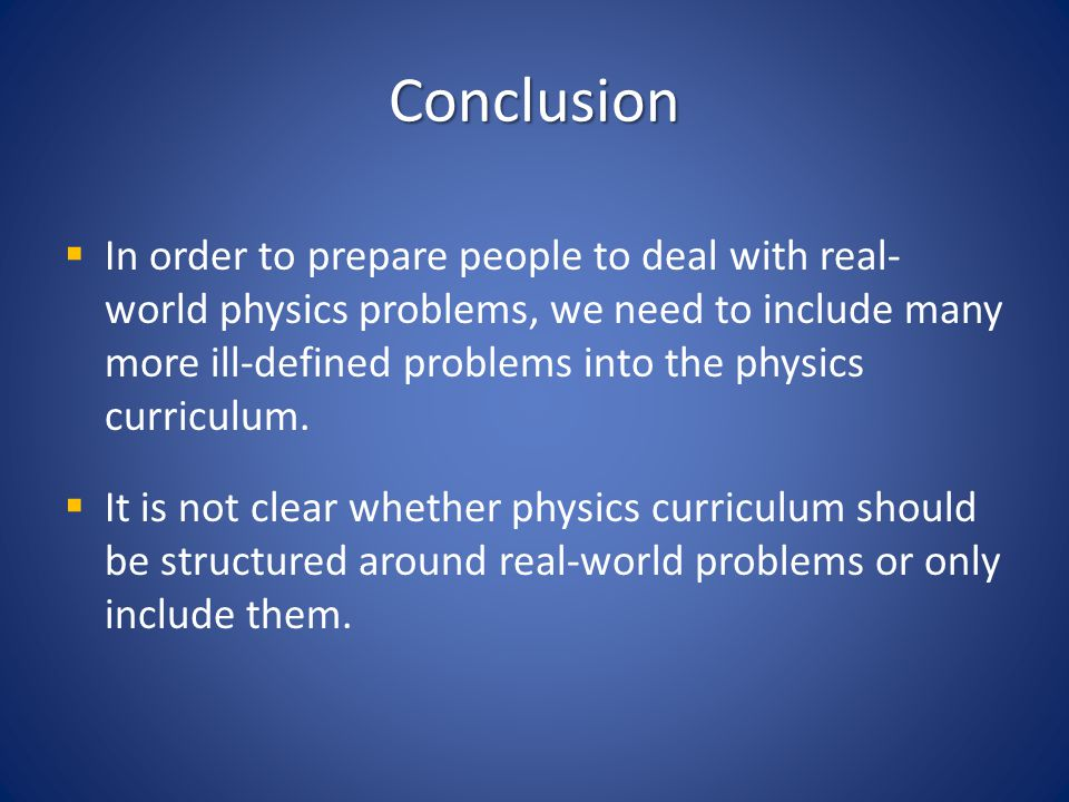 Conclusion In order to prepare people to deal with real- world physics problems, we need to include many more ill-defined problems into the physics cu