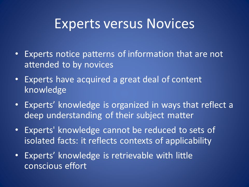 Experts versus Novices Experts notice patterns of information that are not attended to by novices Experts have acquired a great deal of content knowle