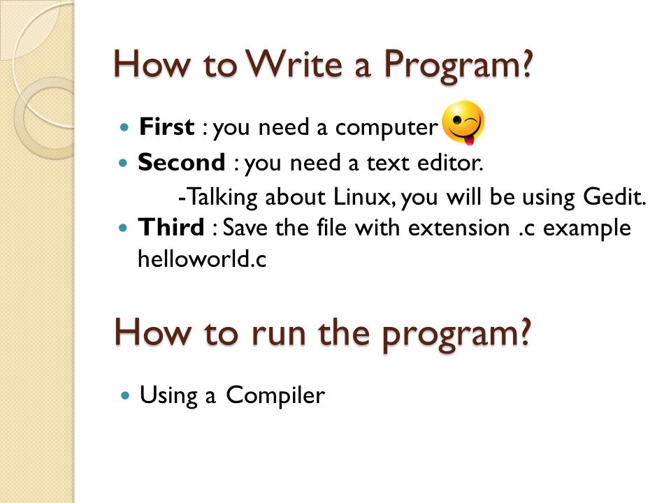 How to Write a Program.First : you need a computer Second : you need a text editor.