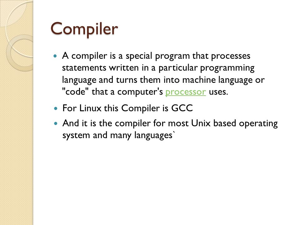 Compiler A compiler is a special program that processes statements written in a particular programming language and turns them into machine language o