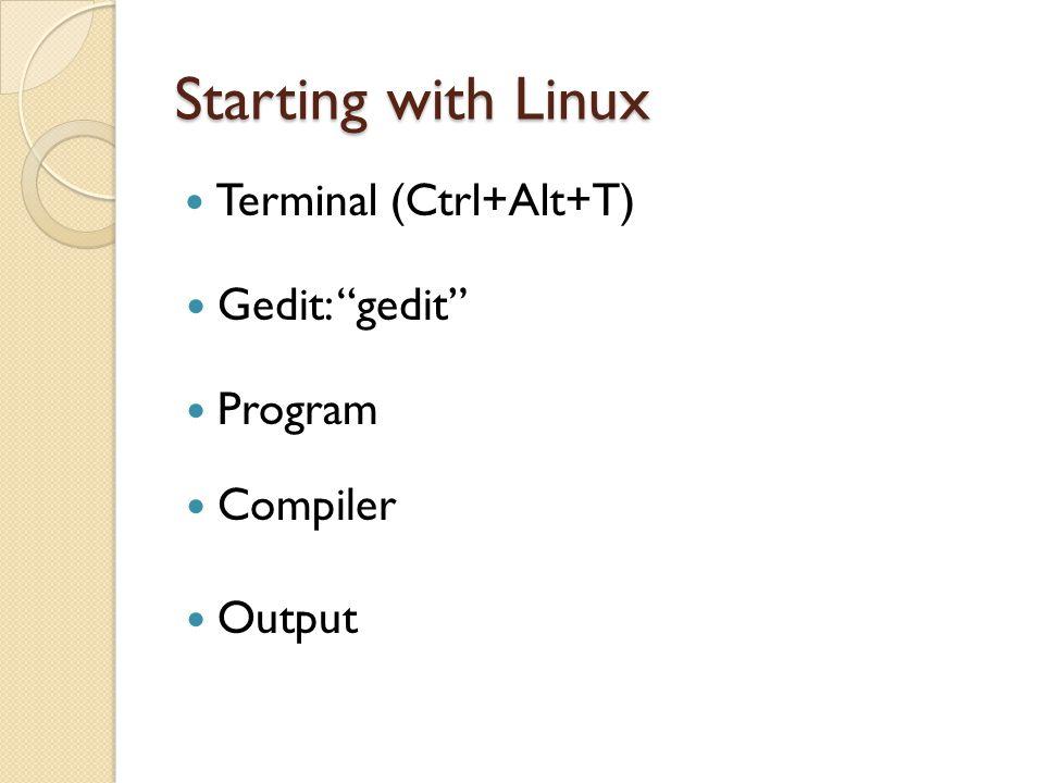 Starting with Linux Terminal (Ctrl+Alt+T) Gedit: gedit Program Compiler Output