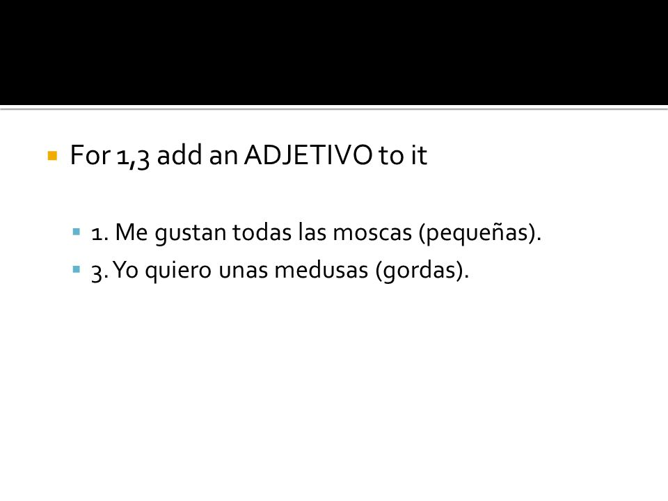 For 1,3 add an ADJETIVO to it 1. Me gustan todas las moscas (pequeñas).
