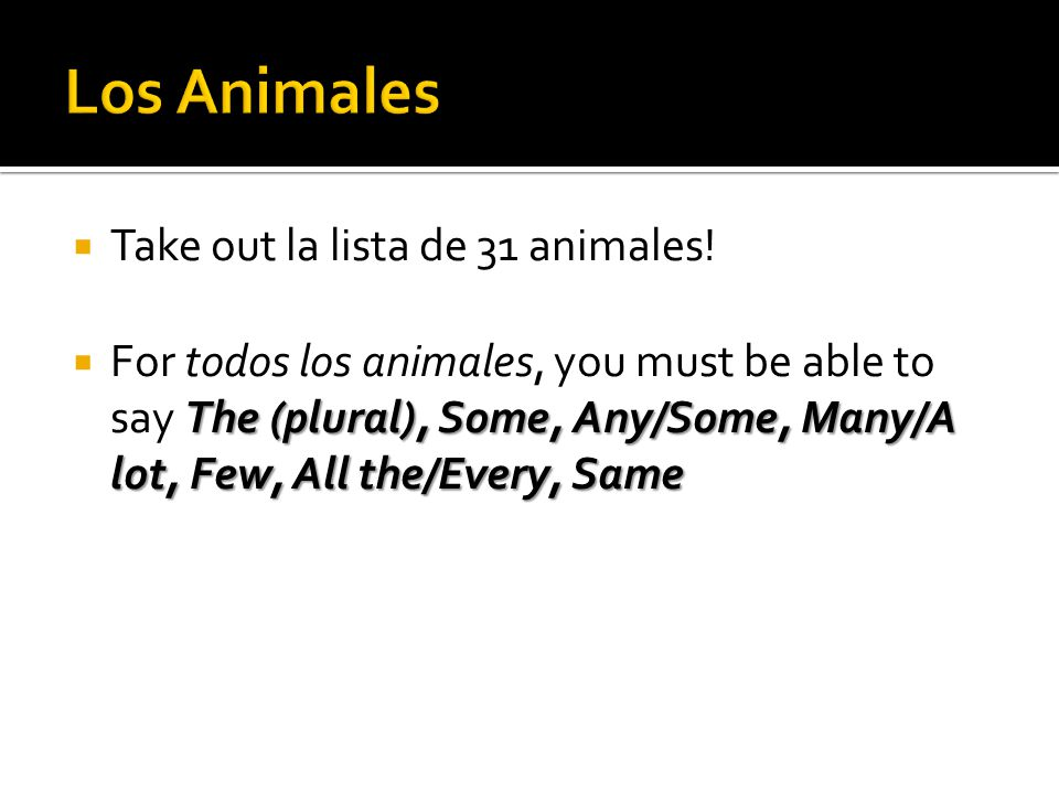 Take out la lista de 31 animales! The (plural), Some, Any/Some, Many/A lot, Few, All the/Every, Same For todos los animales, you must be able to say T