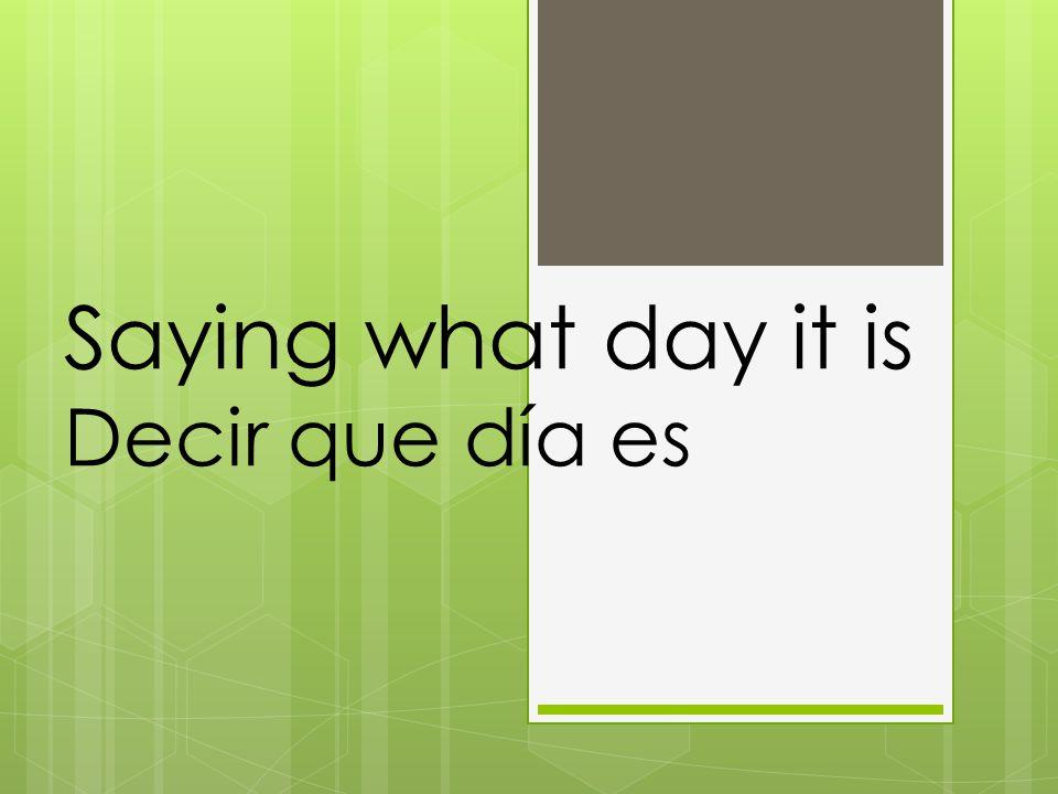 What day is today? ¿Qué día es hoy?