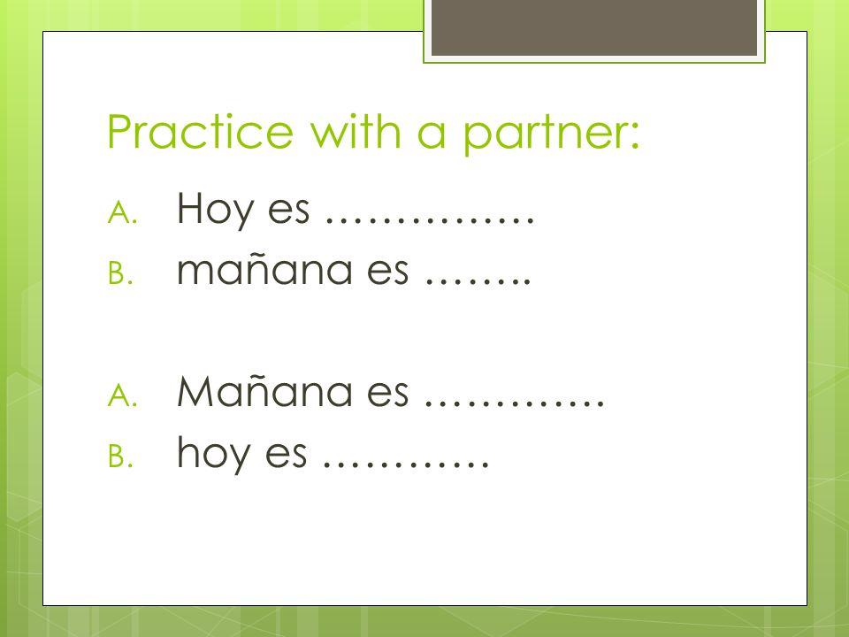 Practice with a partner: A. Hoy es …………… B. mañana es …….. A. Mañana es …………. B. hoy es …………
