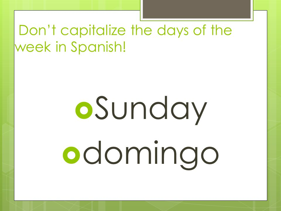 Days of the week: Dont capitalize them in Spanish! Monday lunes