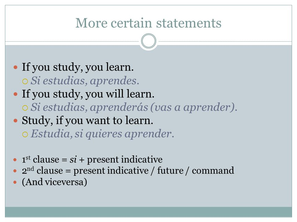 More certain statements If you study, you learn. Si estudias, aprendes. If you study, you will learn. Si estudias, aprenderás (vas a aprender). Study,