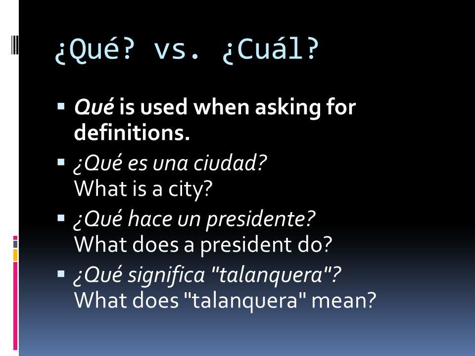 ¿Qué? vs. ¿Cuál? Qué is used when asking for definitions. ¿Qué es una ciudad? What is a city? ¿Qué hace un presidente? What does a president do? ¿Qué