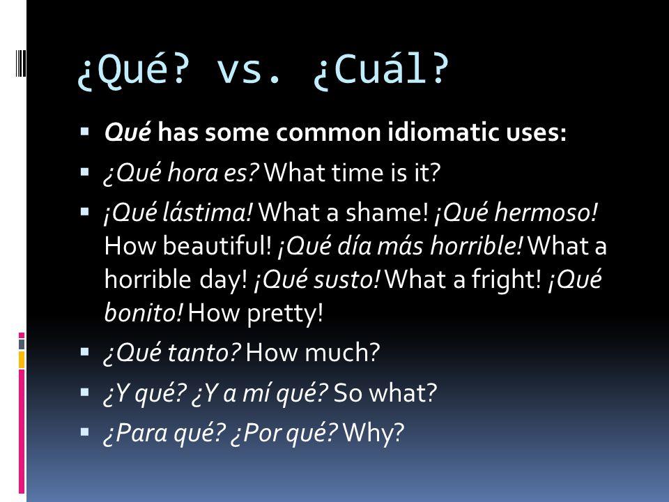 ¿Qué? vs. ¿Cuál? Qué has some common idiomatic uses: ¿Qué hora es? What time is it? ¡Qué lástima! What a shame! ¡Qué hermoso! How beautiful! ¡Qué día