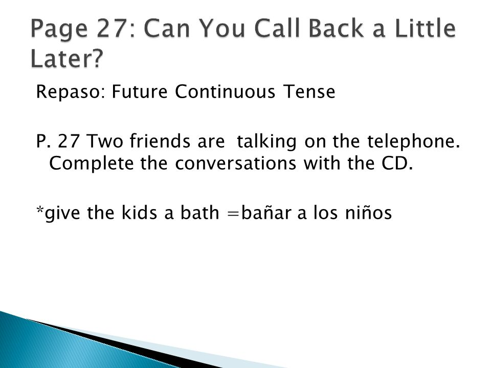 Repaso: Future Continuous Tense P. 27 Two friends are talking on the telephone. Complete the conversations with the CD. *give the kids a bath =bañar a