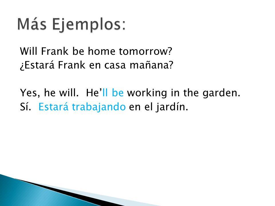 Will Frank be home tomorrow? ¿Estará Frank en casa mañana? Yes, he will. Hell be working in the garden. Sí. Estará trabajando en el jardín.