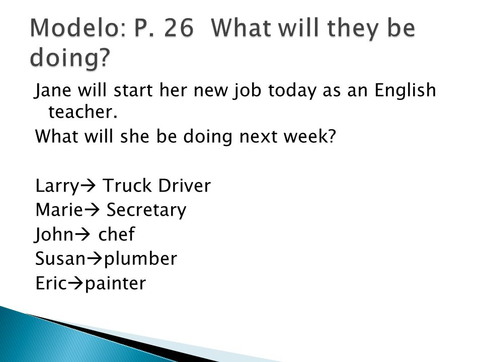 Jane will start her new job today as an English teacher. What will she be doing next week? Larry Truck Driver Marie Secretary John chef Susan plumber