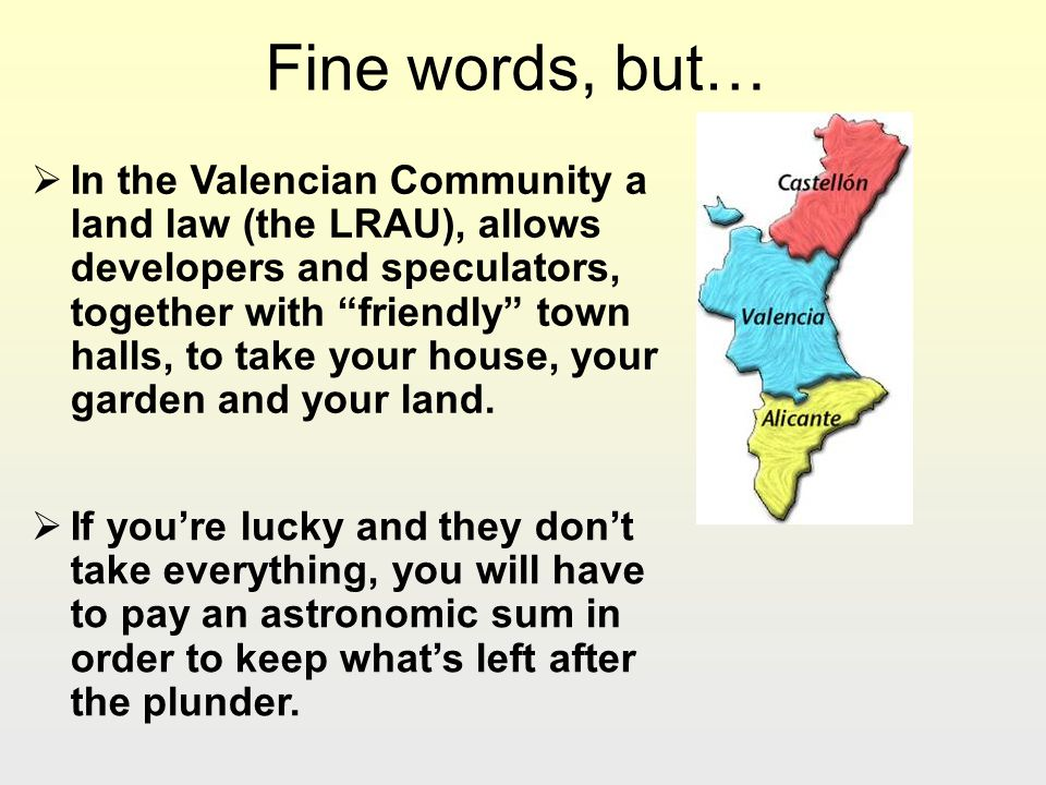 Fine words, but… In the Valencian Community a land law (the LRAU), allows developers and speculators, together with friendly town halls, to take your house, your garden and your land.