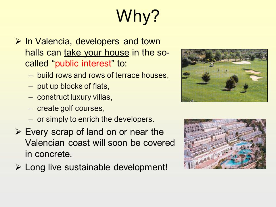 Why? In Valencia, developers and town halls can take your house in the so- called public interest to: –build rows and rows of terrace houses, –put up