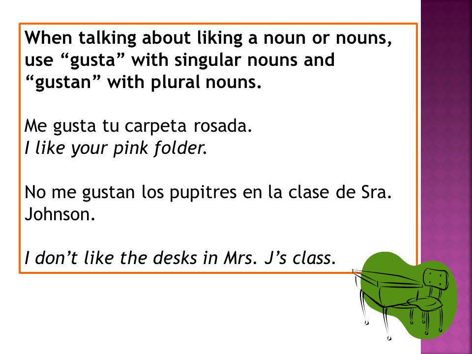 When talking about liking a noun or nouns, use gusta with singular nouns and gustan with plural nouns.