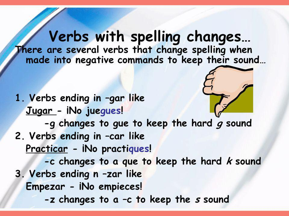 Verbs with spelling changes… There are several verbs that change spelling when made into negative commands to keep their sound… 1.