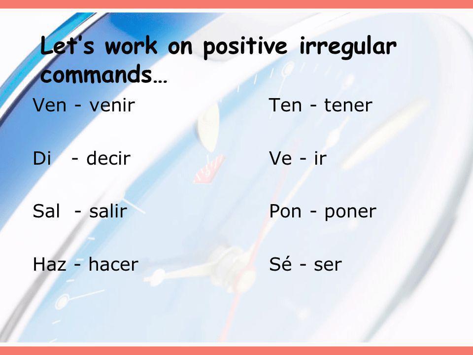 Lets work on positive irregular commands… Ven - venirTen - tener Di - decirVe - ir Sal - salirPon - poner Haz - hacerSé - ser