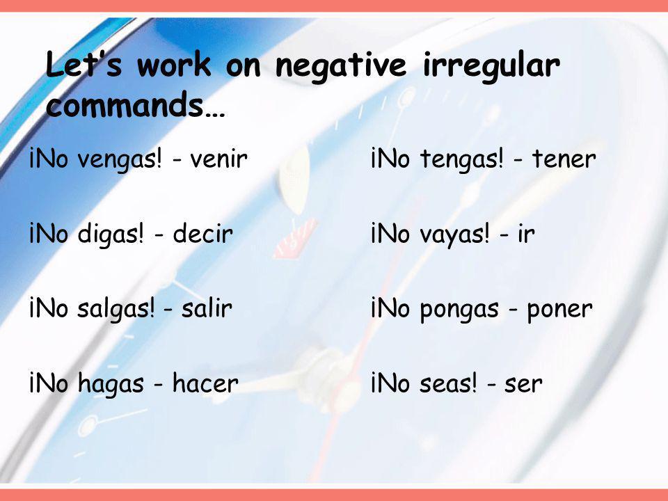 Lets work on negative irregular commands… ¡No vengas! - venir ¡No tengas! - tener ¡No digas! - decir ¡No vayas! - ir ¡No salgas!- salir ¡No pongas - p