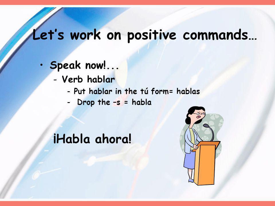 Speak now!... -Verb hablar -Put hablar in the tú form= hablas - Drop the –s = habla ¡Habla ahora! Lets work on positive commands…