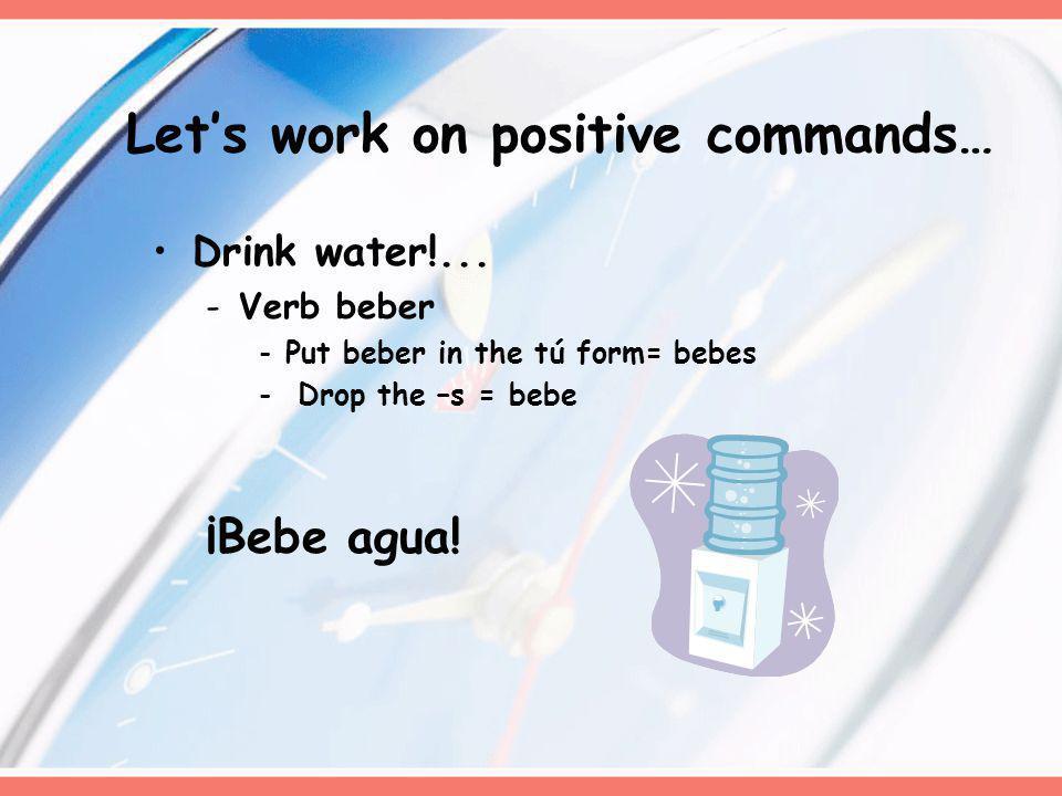 Drink water!... -Verb beber -Put beber in the tú form= bebes - Drop the –s = bebe ¡Bebe agua! Lets work on positive commands…