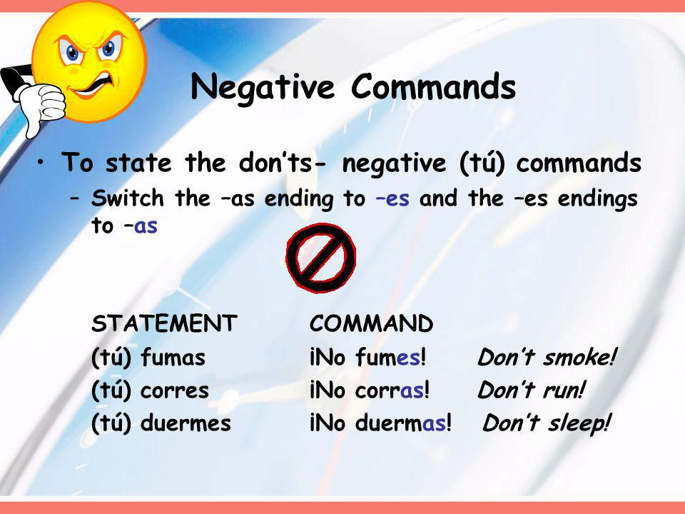 Negative Commands To state the donts- negative (tú) commands –Switch the –as ending to –es and the –es endings to –as STATEMENTCOMMAND (tú) fumas¡No fumes.