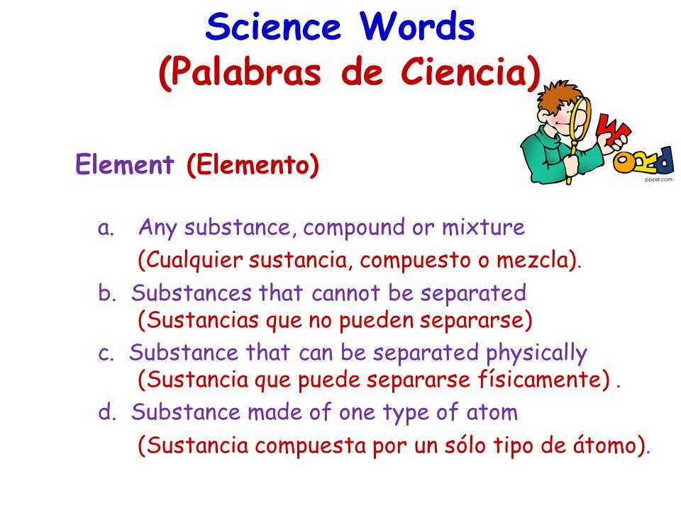 Science Words (Palabras de Ciencia) Element (Elemento) a.Any substance, compound or mixture (Cualquier sustancia, compuesto o mezcla). b. Substances t