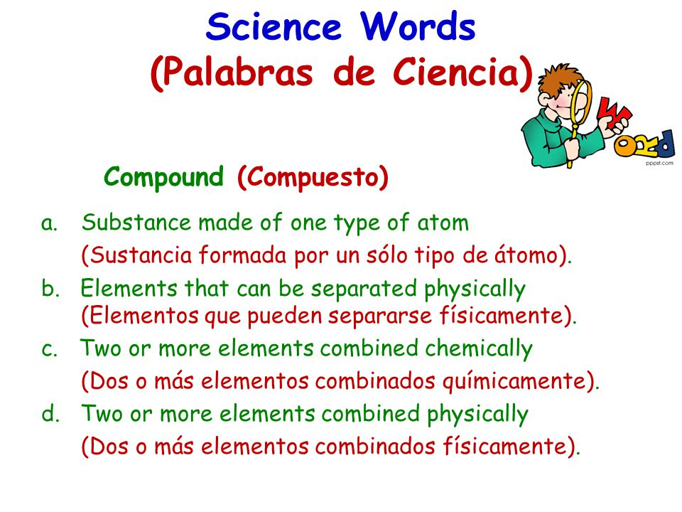 Science Words (Palabras de Ciencia) Compound (Compuesto) a.Substance made of one type of atom (Sustancia formada por un sólo tipo de átomo).