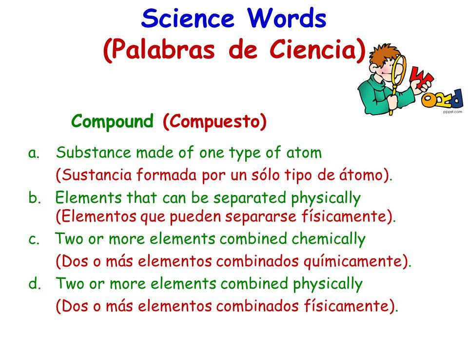 Science Words (Palabras de Ciencia) Compound (Compuesto) a.Substance made of one type of atom (Sustancia formada por un sólo tipo de átomo). b. Elemen