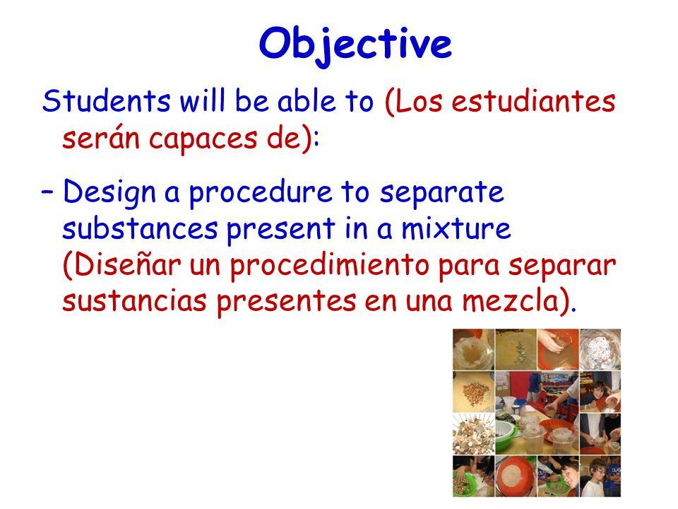 Objective Students will be able to (Los estudiantes serán capaces de): –Design a procedure to separate substances present in a mixture (Diseñar un pro