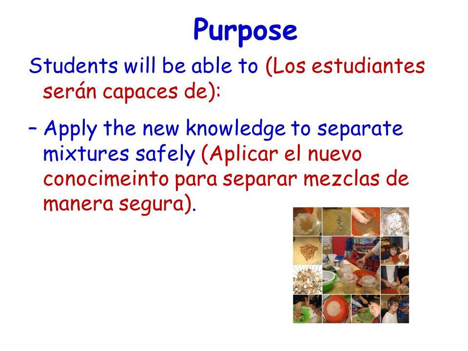 Purpose Students will be able to (Los estudiantes serán capaces de): –Apply the new knowledge to separate mixtures safely (Aplicar el nuevo conocimeinto para separar mezclas de manera segura).