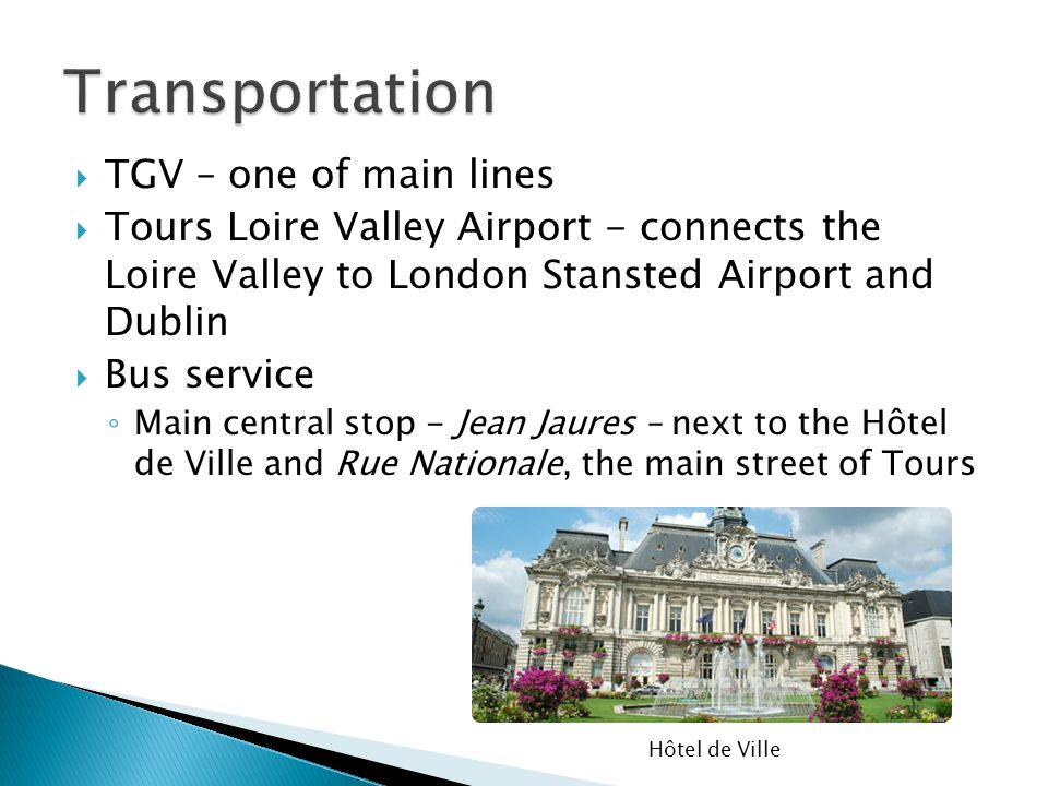 TGV – one of main lines Tours Loire Valley Airport - connects the Loire Valley to London Stansted Airport and Dublin Bus service Main central stop - J